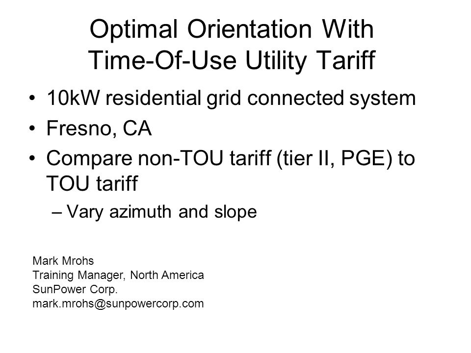 Optimal Orientation With Time-Of-Use Utility Tariff 10kW residential grid connected system Fresno, CA Compare non-TOU tariff (tier II, PGE) to TOU tariff –Vary azimuth and slope Mark Mrohs Training Manager, North America SunPower Corp.
