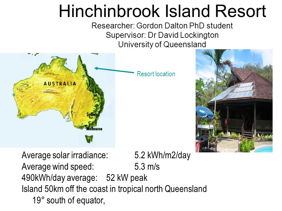 Hinchinbrook Island Resort Researcher: Gordon Dalton PhD student Supervisor: Dr David Lockington University of Queensland Average solar irradiance: 5.2 kWh/m2/day Average wind speed: 5.3 m/s 490kWh/day average: 52 kW peak Island 50km off the coast in tropical north Queensland 19° south of equator, Resort location