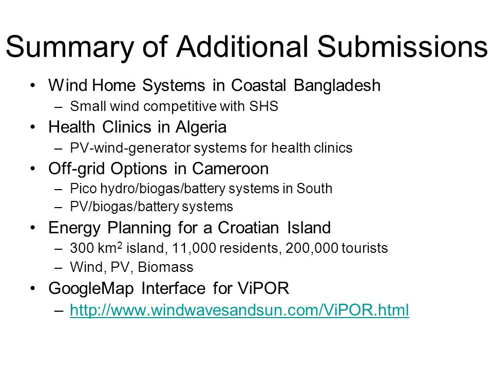 Summary of Additional Submissions Wind Home Systems in Coastal Bangladesh –Small wind competitive with SHS Health Clinics in Algeria –PV-wind-generator systems for health clinics Off-grid Options in Cameroon –Pico hydro/biogas/battery systems in South –PV/biogas/battery systems Energy Planning for a Croatian Island –300 km 2 island, 11,000 residents, 200,000 tourists –Wind, PV, Biomass GoogleMap Interface for ViPOR –http://www.windwavesandsun.com/ViPOR.htmlhttp://www.windwavesandsun.com/ViPOR.html