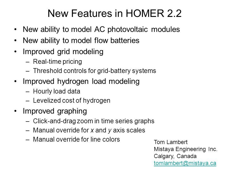 Related Models GIS applications of HOMER –Provide map-based interface –Run HOMER repeatedly –Three applications: GsT, RPM, HomerGIS Web application of HOMER –www.fullspectrumenergy.comwww.fullspectrumenergy.com –Runs HOMER in background –Limited capability, but promising ViPOR (www.nrel.gov/vipor)www.nrel.gov/vipor –Minigrid design model –Works with HOMER –Less polished than HOMER