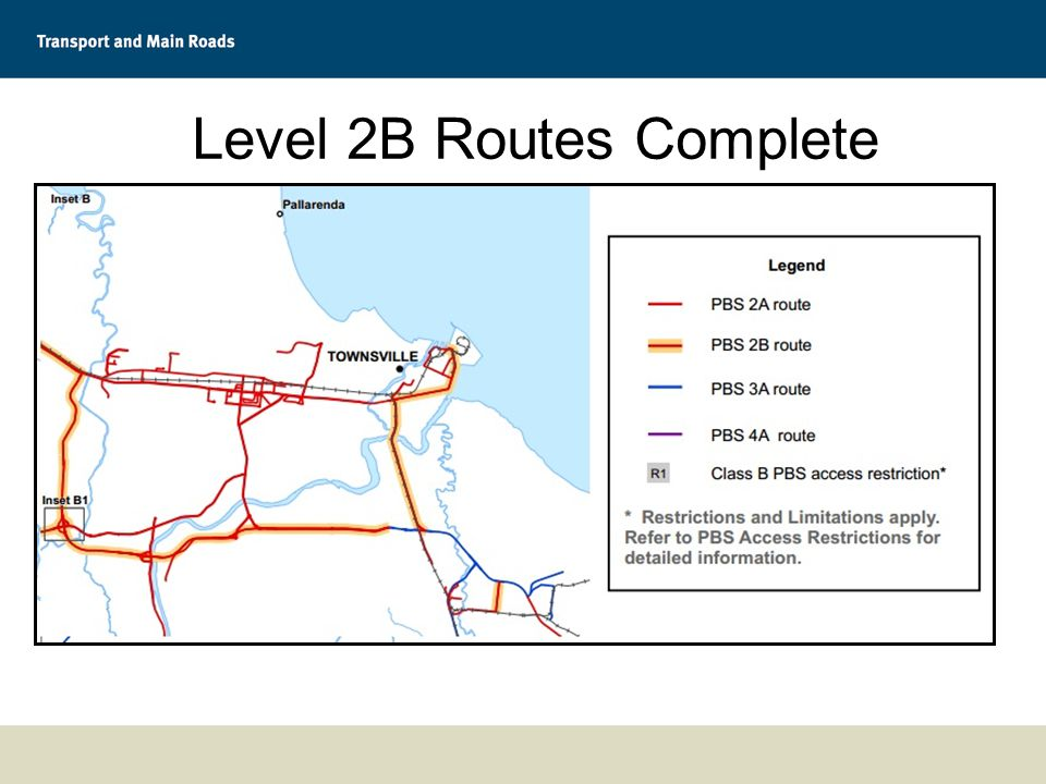 Level 2B Routes Complete ~ 470 km South-East Queensland  Toowoomba to Port of Brisbane (pilot route)  Link pilot route to Hemmant, Lytton, Colmslie (port precinct)  Yatala to Heathwood (CUB and Aldi DC) Townsville  Link Level 3A network west of Townsville to the Port  Port to Yubulu (north)
