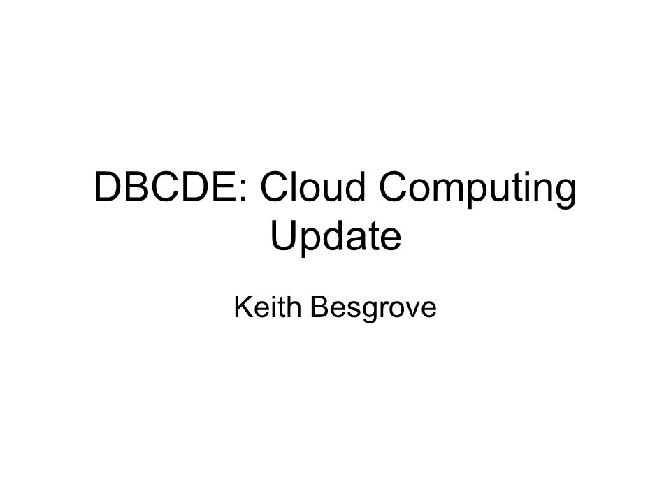 DBCDE: Cloud Computing Update Keith Besgrove
