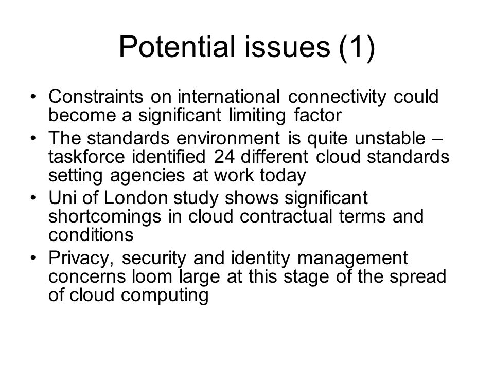 Potential issues (1) Constraints on international connectivity could become a significant limiting factor The standards environment is quite unstable – taskforce identified 24 different cloud standards setting agencies at work today Uni of London study shows significant shortcomings in cloud contractual terms and conditions Privacy, security and identity management concerns loom large at this stage of the spread of cloud computing