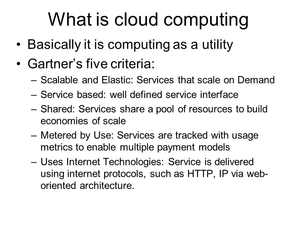 What is cloud computing Basically it is computing as a utility Gartner's five criteria: –Scalable and Elastic: Services that scale on Demand –Service based: well defined service interface –Shared: Services share a pool of resources to build economies of scale –Metered by Use: Services are tracked with usage metrics to enable multiple payment models –Uses Internet Technologies: Service is delivered using internet protocols, such as HTTP, IP via web- oriented architecture.