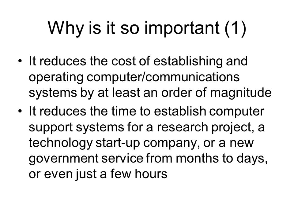 Why is it so important (1) It reduces the cost of establishing and operating computer/communications systems by at least an order of magnitude It reduces the time to establish computer support systems for a research project, a technology start-up company, or a new government service from months to days, or even just a few hours