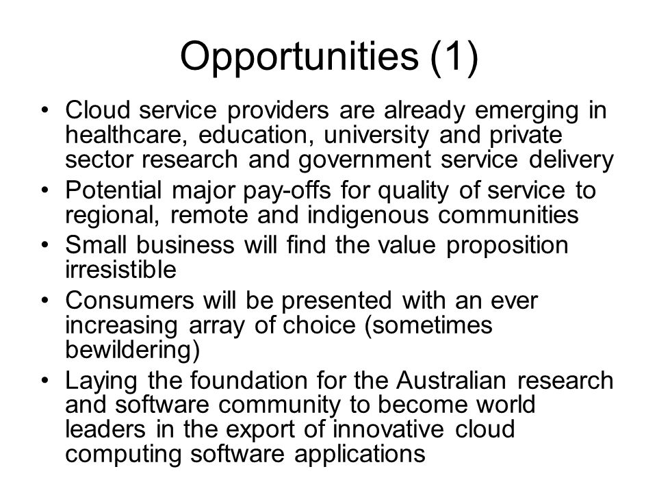 Opportunities (1) Cloud service providers are already emerging in healthcare, education, university and private sector research and government service delivery Potential major pay-offs for quality of service to regional, remote and indigenous communities Small business will find the value proposition irresistible Consumers will be presented with an ever increasing array of choice (sometimes bewildering) Laying the foundation for the Australian research and software community to become world leaders in the export of innovative cloud computing software applications