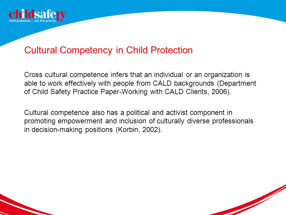 Cultural Competency in Child Protection Cross cultural competence infers that an individual or an organization is able to work effectively with people from CALD backgrounds (Department of Child Safety Practice Paper-Working with CALD Clients, 2006).