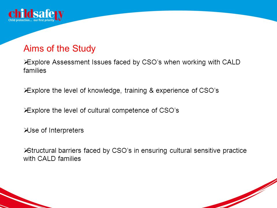 Aims of the Study  Explore Assessment Issues faced by CSO's when working with CALD families  Explore the level of knowledge, training & experience of CSO's  Explore the level of cultural competence of CSO's  Use of Interpreters  Structural barriers faced by CSO's in ensuring cultural sensitive practice with CALD families