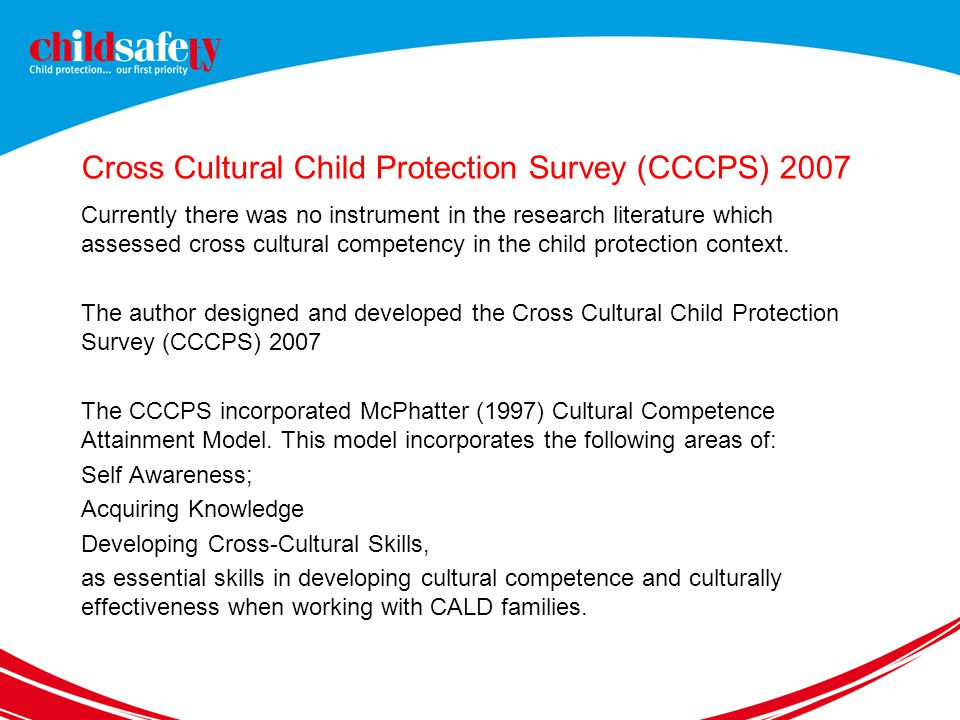Cross Cultural Child Protection Survey (CCCPS) 2007 Currently there was no instrument in the research literature which assessed cross cultural competency in the child protection context.
