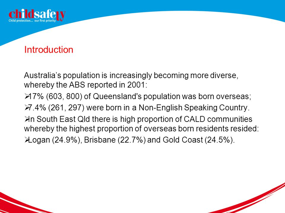 Introduction Australia's population is increasingly becoming more diverse, whereby the ABS reported in 2001:  17% (603, 800) of Queensland s population was born overseas;  7.4% (261, 297) were born in a Non-English Speaking Country.