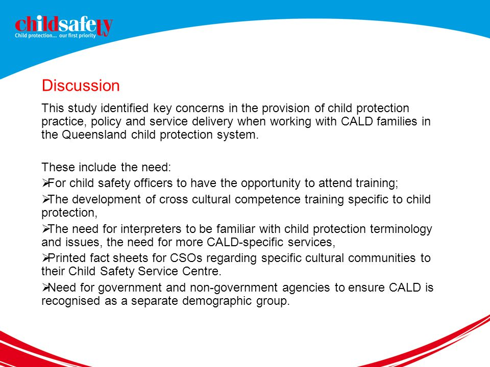 Discussion This study identified key concerns in the provision of child protection practice, policy and service delivery when working with CALD families in the Queensland child protection system.