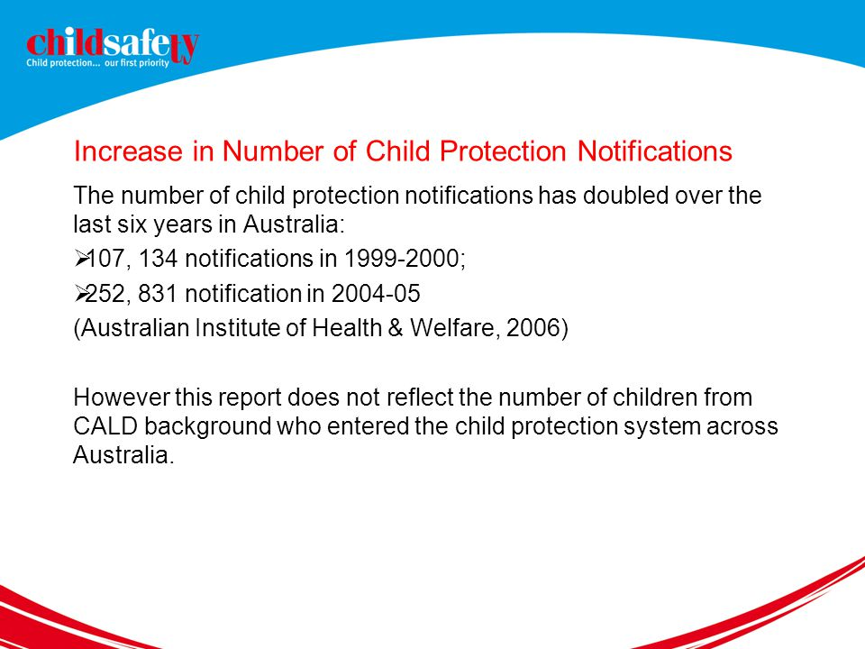 Increase in Number of Child Protection Notifications The number of child protection notifications has doubled over the last six years in Australia:  107, 134 notifications in 1999-2000;  252, 831 notification in 2004-05 (Australian Institute of Health & Welfare, 2006) However this report does not reflect the number of children from CALD background who entered the child protection system across Australia.