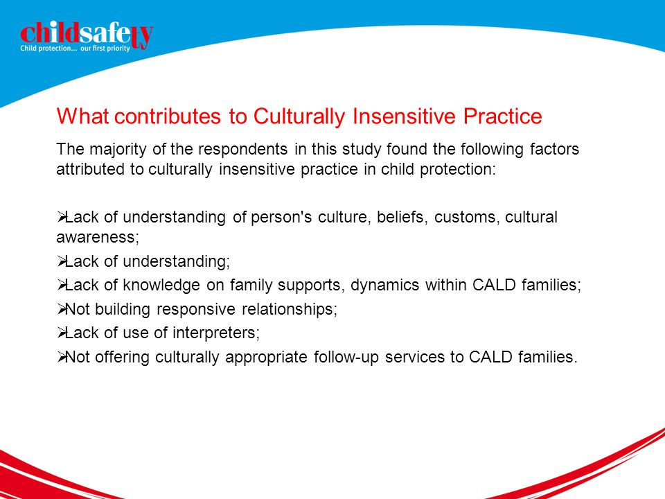 What contributes to Culturally Insensitive Practice The majority of the respondents in this study found the following factors attributed to culturally insensitive practice in child protection:  Lack of understanding of person s culture, beliefs, customs, cultural awareness;  Lack of understanding;  Lack of knowledge on family supports, dynamics within CALD families;  Not building responsive relationships;  Lack of use of interpreters;  Not offering culturally appropriate follow-up services to CALD families.
