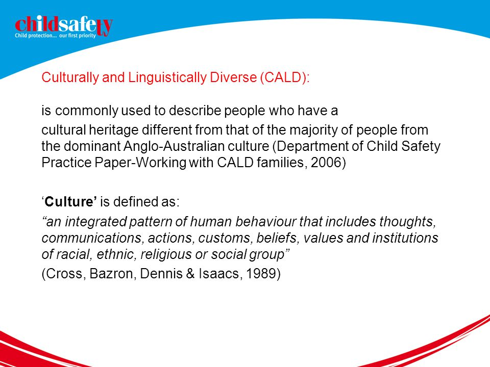 Culturally and Linguistically Diverse (CALD): is commonly used to describe people who have a cultural heritage different from that of the majority of people from the dominant Anglo-Australian culture (Department of Child Safety Practice Paper-Working with CALD families, 2006) 'Culture' is defined as: an integrated pattern of human behaviour that includes thoughts, communications, actions, customs, beliefs, values and institutions of racial, ethnic, religious or social group (Cross, Bazron, Dennis & Isaacs, 1989)