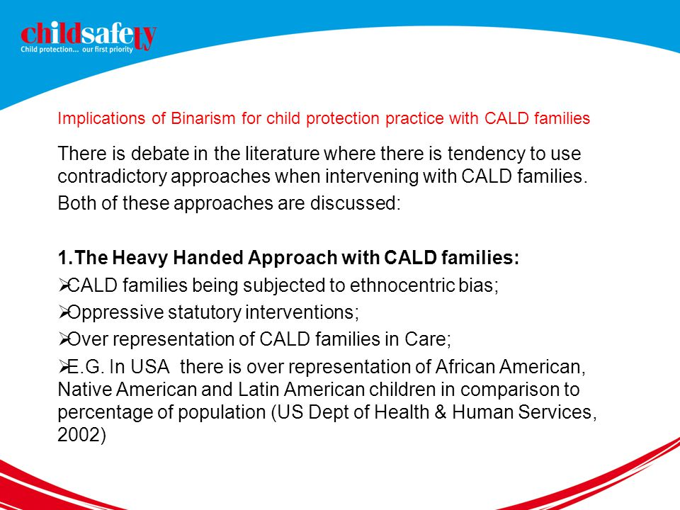 Implications of Binarism for child protection practice with CALD families There is debate in the literature where there is tendency to use contradictory approaches when intervening with CALD families.