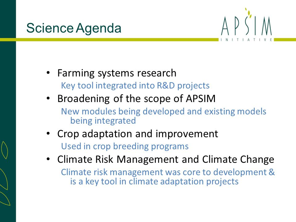 Farming systems research Key tool integrated into R&D projects Broadening of the scope of APSIM New modules being developed and existing models being integrated Crop adaptation and improvement Used in crop breeding programs Climate Risk Management and Climate Change Climate risk management was core to development & is a key tool in climate adaptation projects Science Agenda