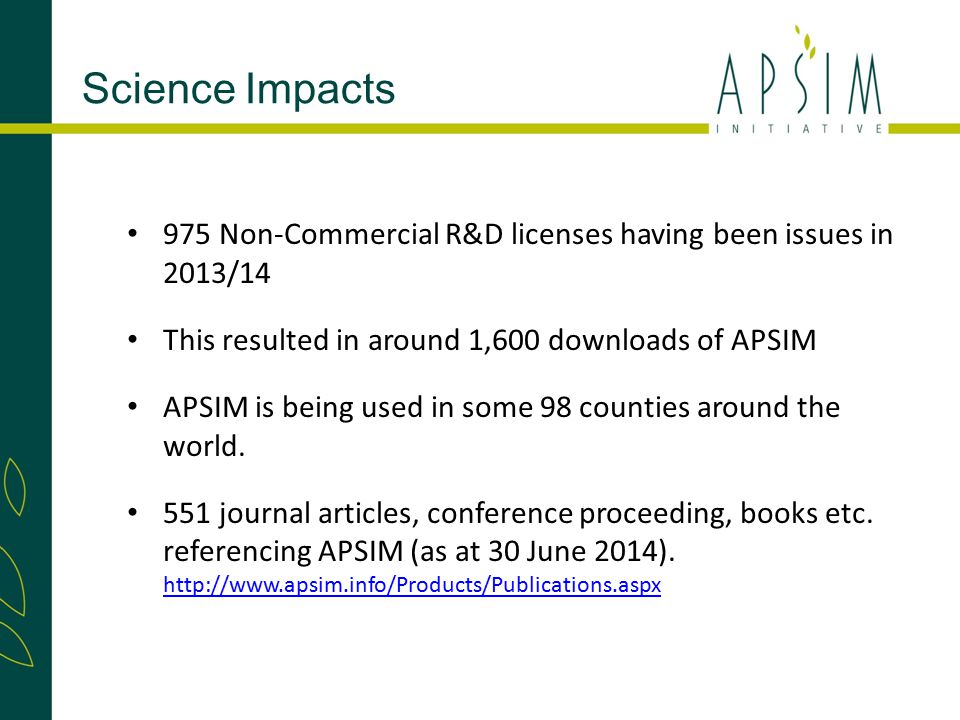 Science Impacts 975 Non-Commercial R&D licenses having been issues in 2013/14 This resulted in around 1,600 downloads of APSIM APSIM is being used in some 98 counties around the world.