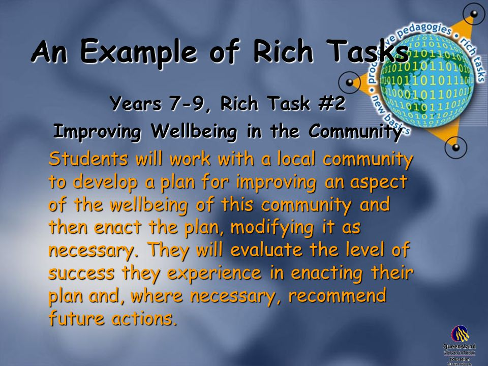 An Example of Rich Tasks Years 7-9, Rich Task #2 Improving Wellbeing in the Community Students will work with a local community to develop a plan for improving an aspect of the wellbeing of this community and then enact the plan, modifying it as necessary.