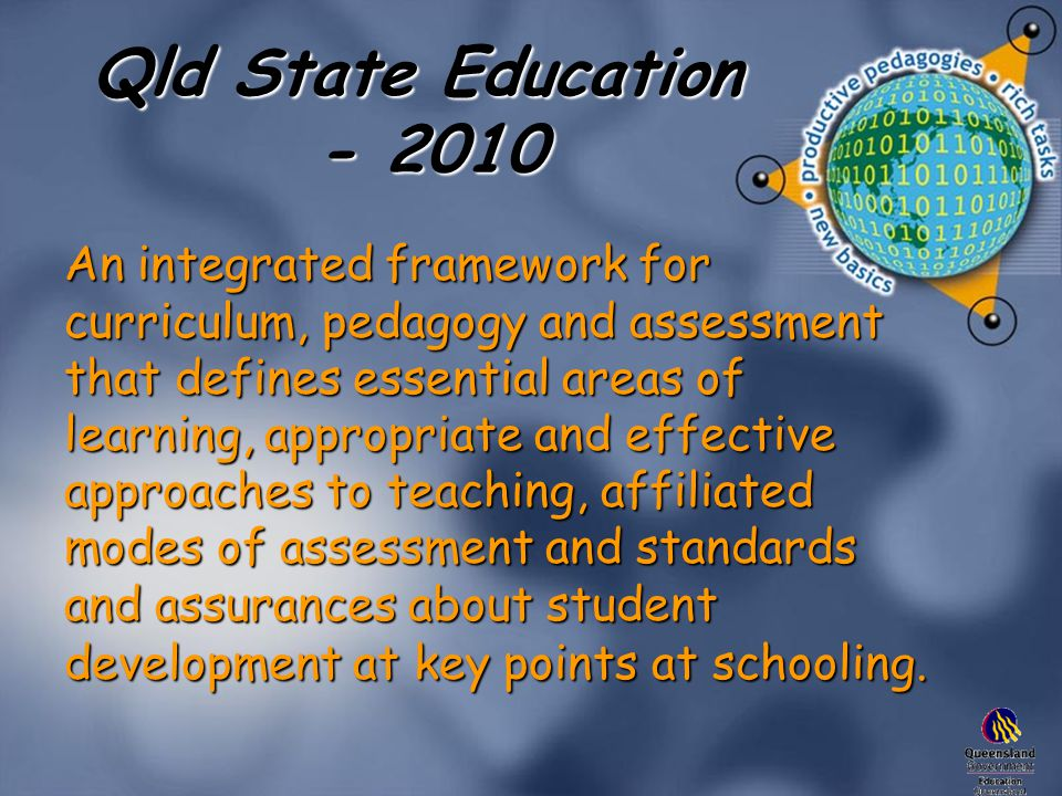 Qld State Education - 2010 An integrated framework for curriculum, pedagogy and assessment that defines essential areas of learning, appropriate and effective approaches to teaching, affiliated modes of assessment and standards and assurances about student development at key points at schooling.
