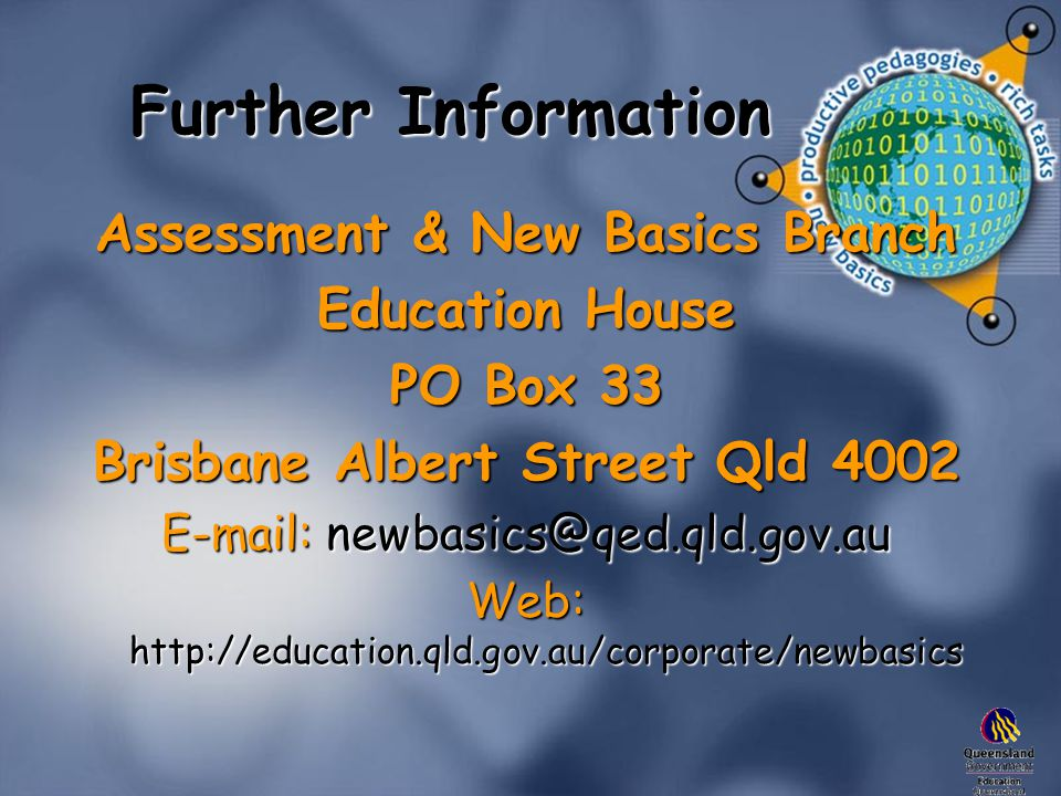 Further Information Assessment & New Basics Branch Education House PO Box 33 Brisbane Albert Street Qld 4002 E-mail: newbasics@qed.qld.gov.au Web: http://education.qld.gov.au/corporate/newbasics