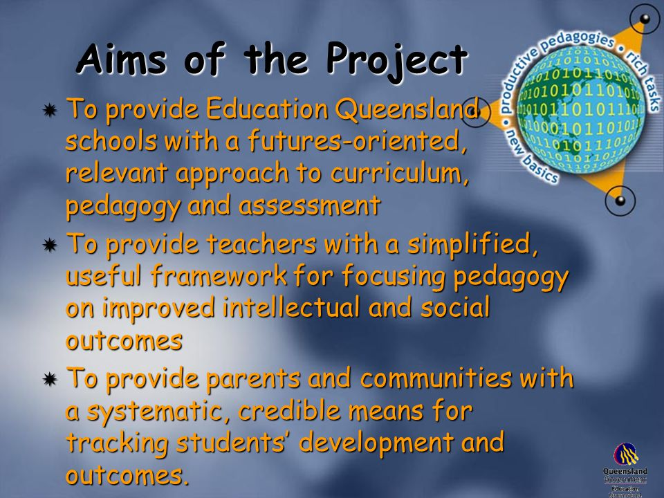 Aims of the Project  To provide Education Queensland schools with a futures-oriented, relevant approach to curriculum, pedagogy and assessment  To provide teachers with a simplified, useful framework for focusing pedagogy on improved intellectual and social outcomes  To provide parents and communities with a systematic, credible means for tracking students' development and outcomes.