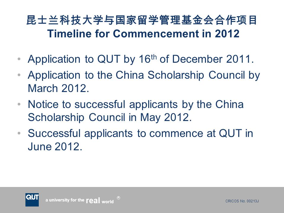 CRICOS No. 00213J a university for the world real R 昆士兰科技大学与国家留学管理基金会合作项目 Timeline for Commencement in 2012 Application to QUT by 16 th of December 20