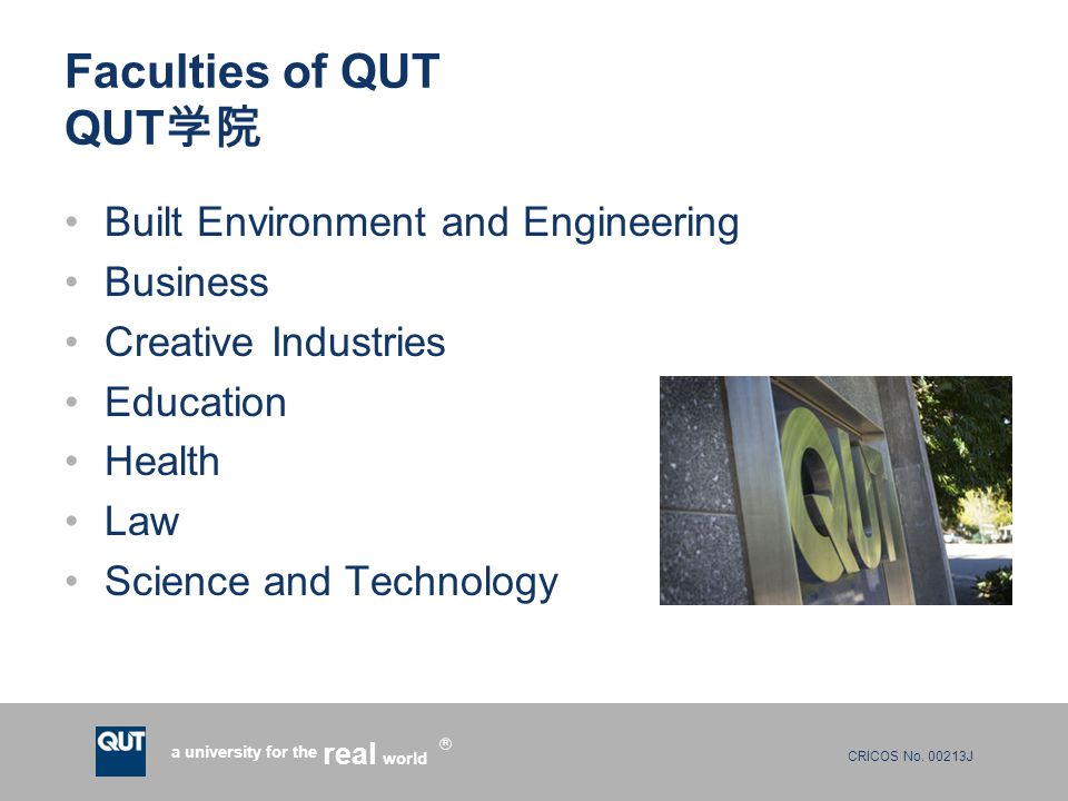 CRICOS No. 00213J a university for the world real R Faculties of QUT QUT 学院 Built Environment and Engineering Business Creative Industries Education H