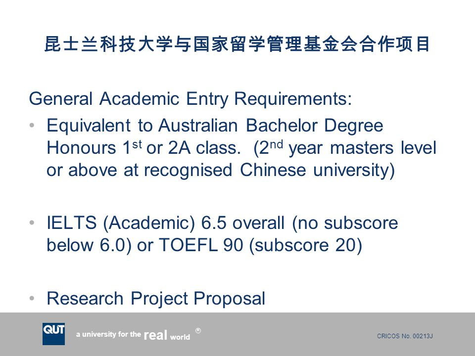 CRICOS No. 00213J a university for the world real R 昆士兰科技大学与国家留学管理基金会合作项目 General Academic Entry Requirements: Equivalent to Australian Bachelor Degre