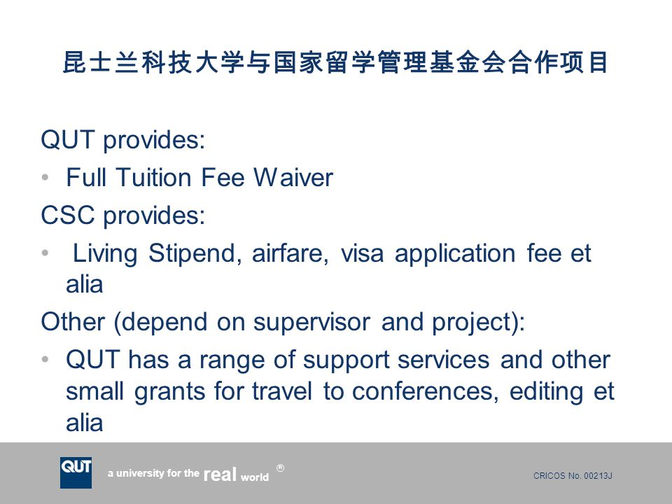 CRICOS No. 00213J a university for the world real R 昆士兰科技大学与国家留学管理基金会合作项目 QUT provides: Full Tuition Fee Waiver CSC provides: Living Stipend, airfare,