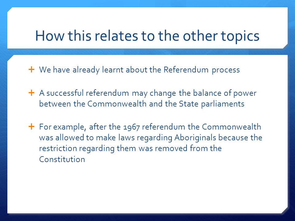 How this relates to the other topics  We have already learnt about the Referendum process  A successful referendum may change the balance of power between the Commonwealth and the State parliaments  For example, after the 1967 referendum the Commonwealth was allowed to make laws regarding Aboriginals because the restriction regarding them was removed from the Constitution