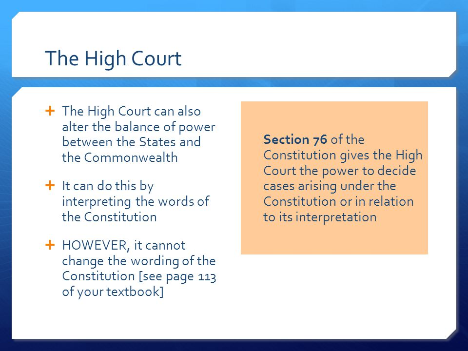 The High Court  The High Court can also alter the balance of power between the States and the Commonwealth  It can do this by interpreting the words of the Constitution  HOWEVER, it cannot change the wording of the Constitution [see page 113 of your textbook] Section 76 of the Constitution gives the High Court the power to decide cases arising under the Constitution or in relation to its interpretation