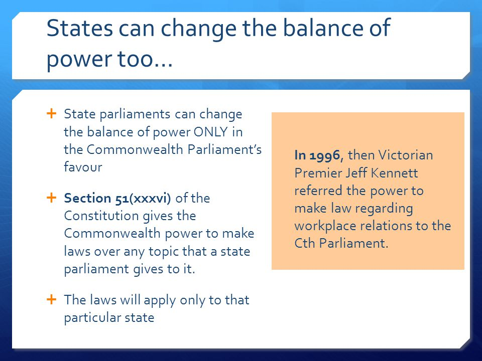 States can change the balance of power too…  State parliaments can change the balance of power ONLY in the Commonwealth Parliament's favour  Section 51(xxxvi) of the Constitution gives the Commonwealth power to make laws over any topic that a state parliament gives to it.