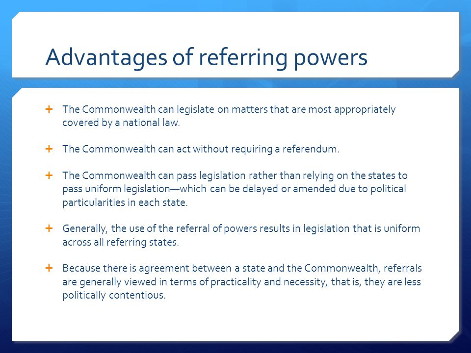 Advantages of referring powers  The Commonwealth can legislate on matters that are most appropriately covered by a national law.