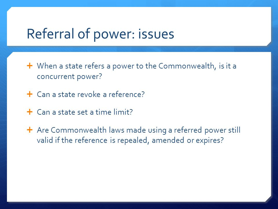 Referral of power: issues  When a state refers a power to the Commonwealth, is it a concurrent power.