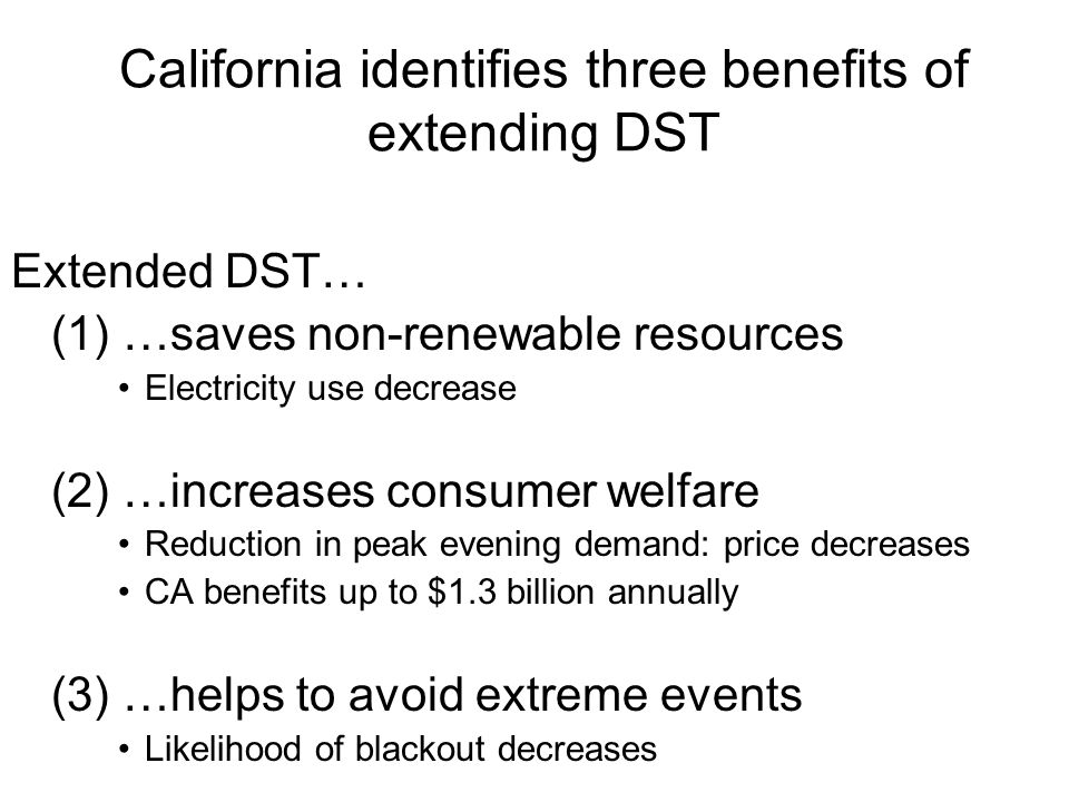 California identifies three benefits of extending DST Extended DST… (1) …saves non-renewable resources Electricity use decrease (2) …increases consume
