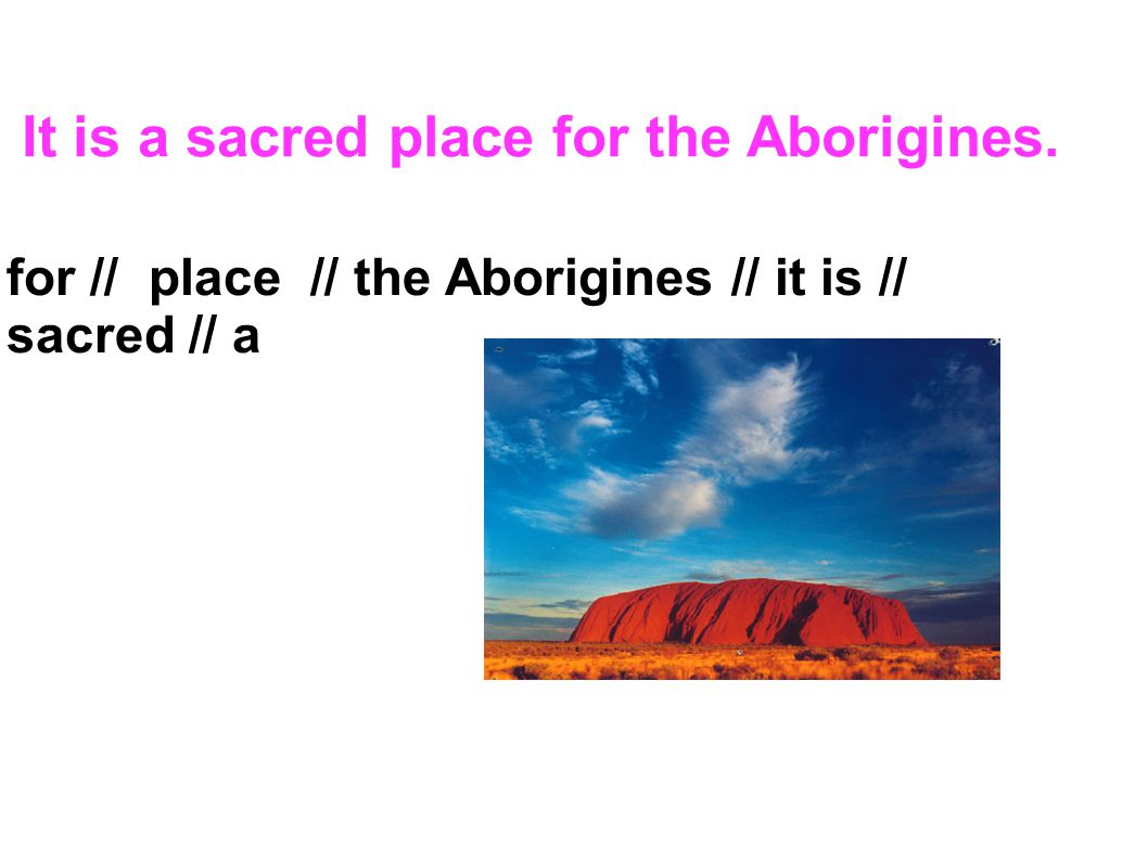 It is a sacred place for the Aborigines. for // place // the Aborigines // it is // sacred // a