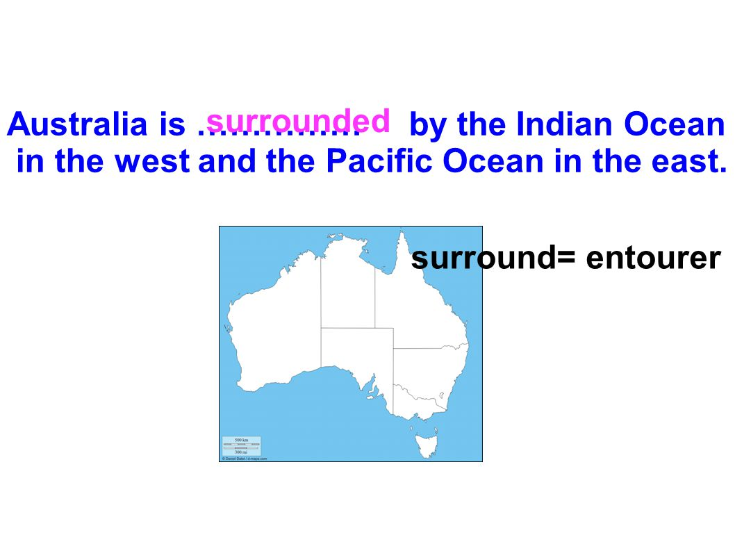 Australia is …………… by the Indian Ocean in the west and the Pacific Ocean in the east. surround= entourer surrounded