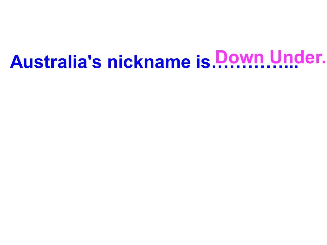 Australia's nickname is…………... Down Under.