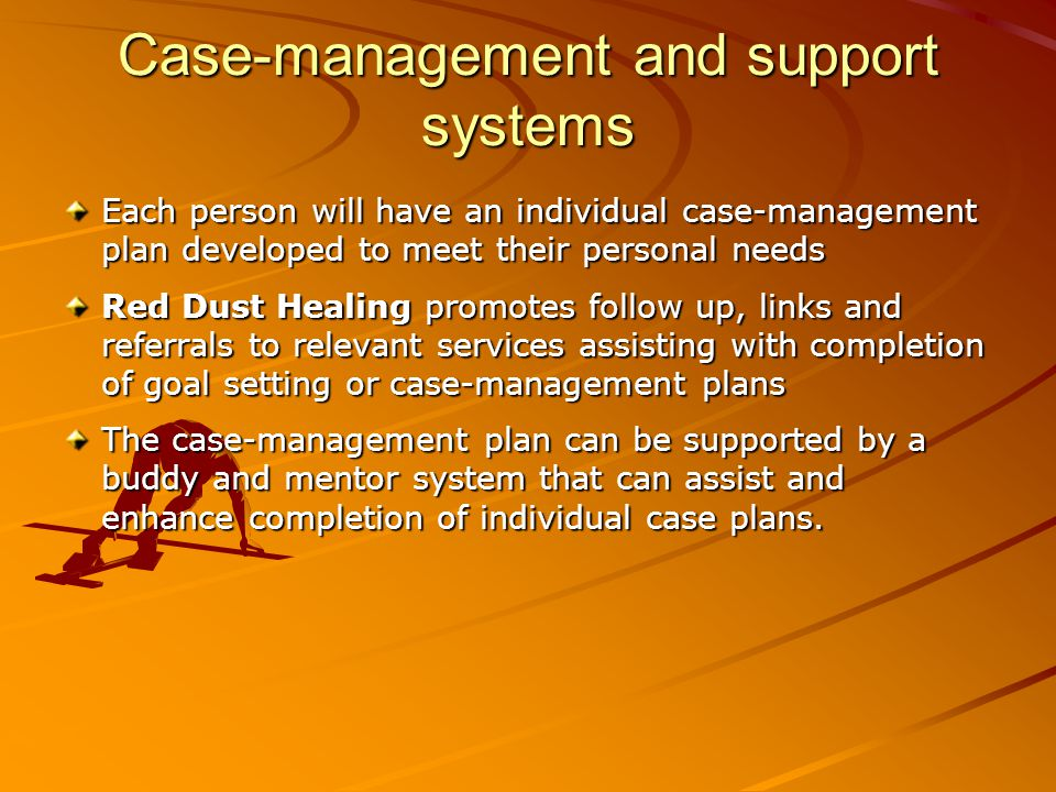 Case-management and support systems Each person will have an individual case-management plan developed to meet their personal needs Red Dust Healing p