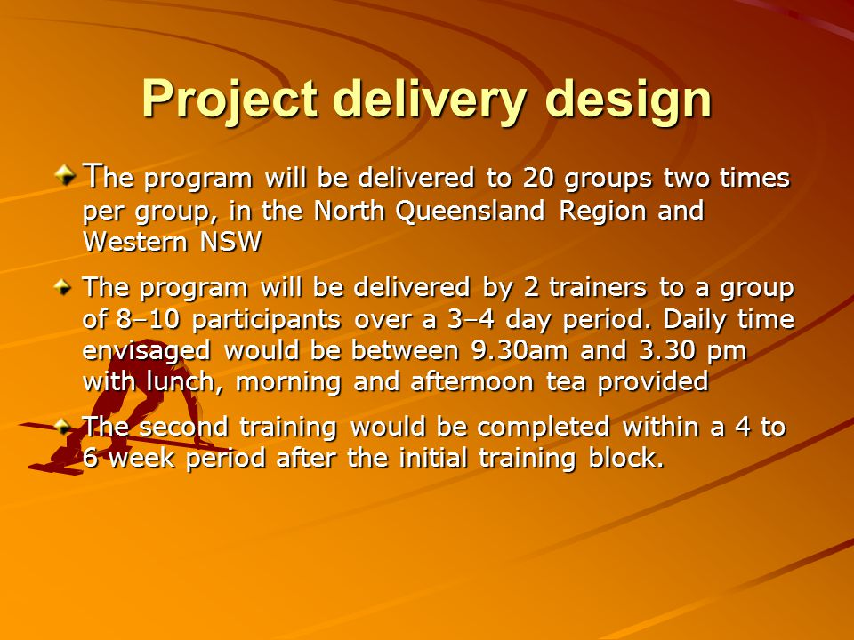 Project delivery design T he program will be delivered to 20 groups two times per group, in the North Queensland Region and Western NSW The program wi