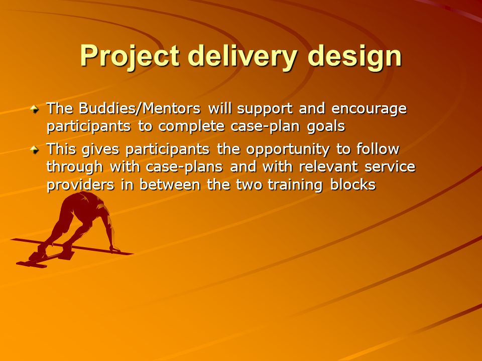 Project delivery design The Buddies/Mentors will support and encourage participants to complete case-plan goals This gives participants the opportunit
