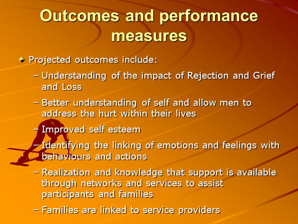 Outcomes and performance measures Projected outcomes include: – Understanding of the impact of Rejection and Grief and Loss – Better understanding of