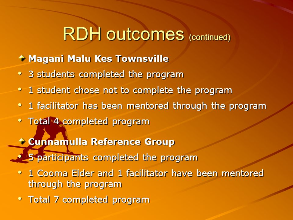 RDH outcomes (continued) Magani Malu Kes Townsville 3 students completed the program 3 students completed the program 1 student chose not to complete