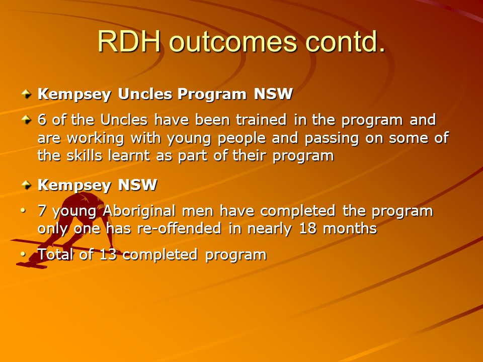 RDH outcomes contd. Kempsey Uncles Program NSW 6 of the Uncles have been trained in the program and are working with young people and passing on some