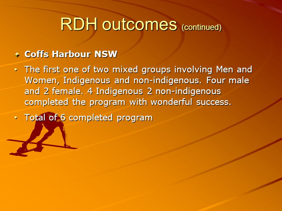 RDH outcomes (continued) Coffs Harbour NSW The first one of two mixed groups involving Men and Women, Indigenous and non-indigenous. Four male and 2 f