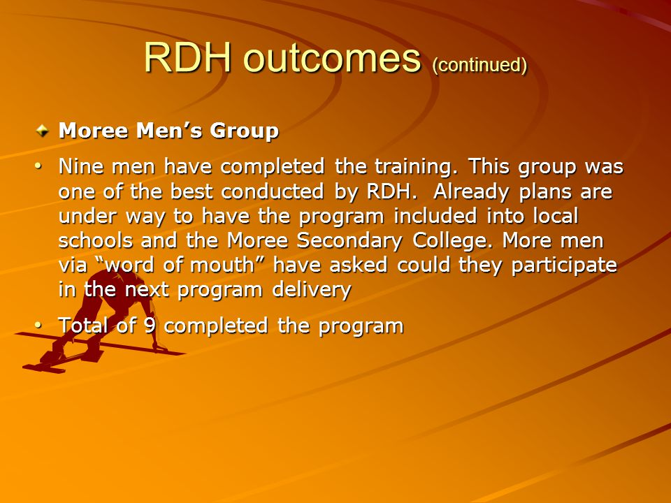 RDH outcomes (continued) Moree Men's Group Nine men have completed the training. This group was one of the best conducted by RDH. Already plans are un