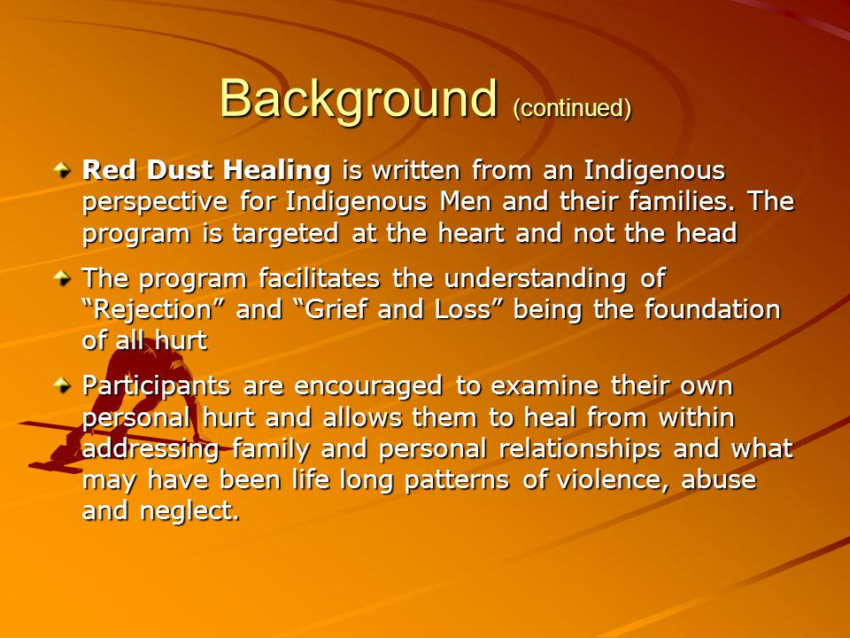 Background (continued) Red Dust Healing is written from an Indigenous perspective for Indigenous Men and their families. The program is targeted at th