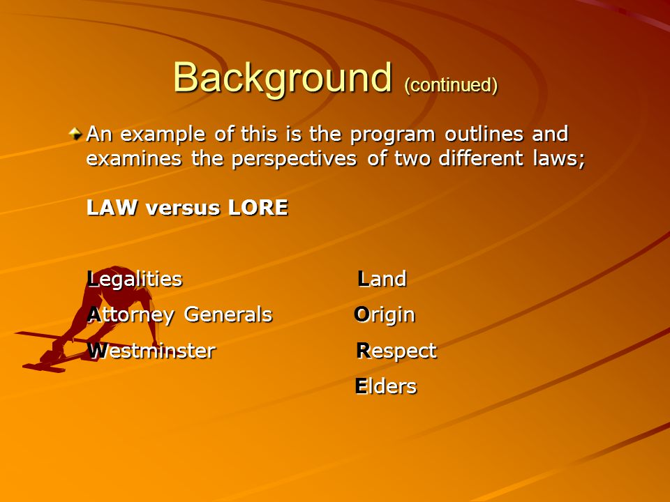 Background (continued) An example of this is the program outlines and examines the perspectives of two different laws; LAW versus LORE Legalities Land