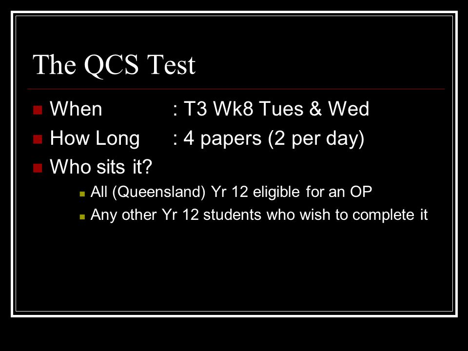 Purpose of the QCS Test To ensure comparability of senior subjects both within and between schools Making sure student of similar skill and achievement receive a similar OP regardless of the school they attend