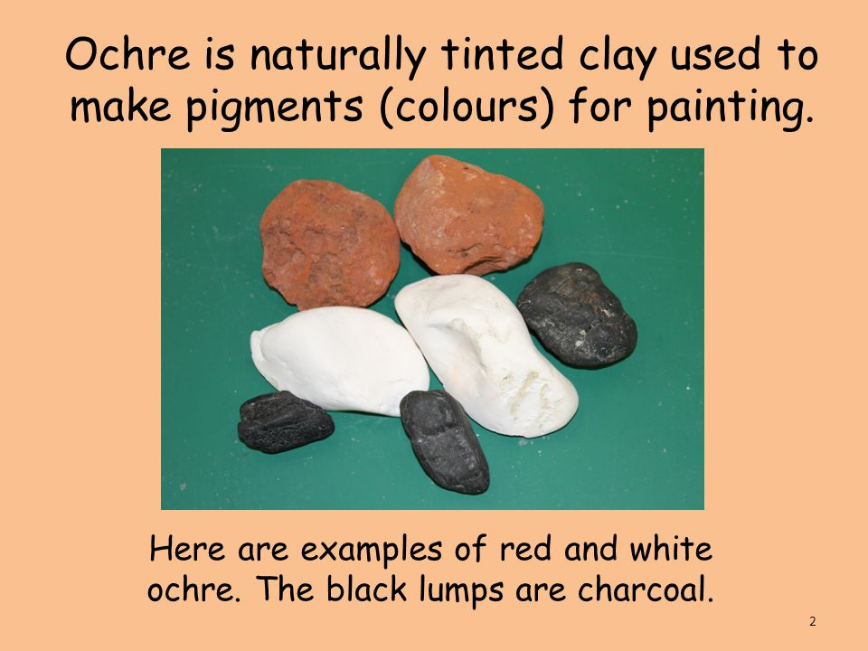 Ochre is naturally tinted clay used to make pigments (colours) for painting.